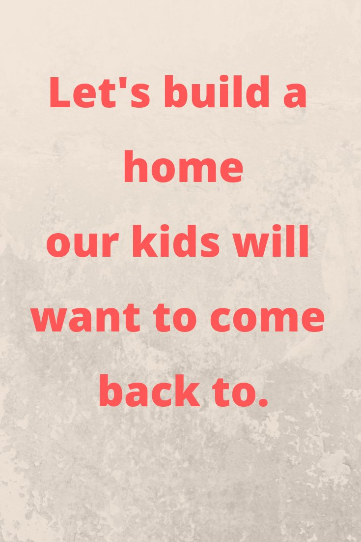 Let's build a home our kids will want to come back to.