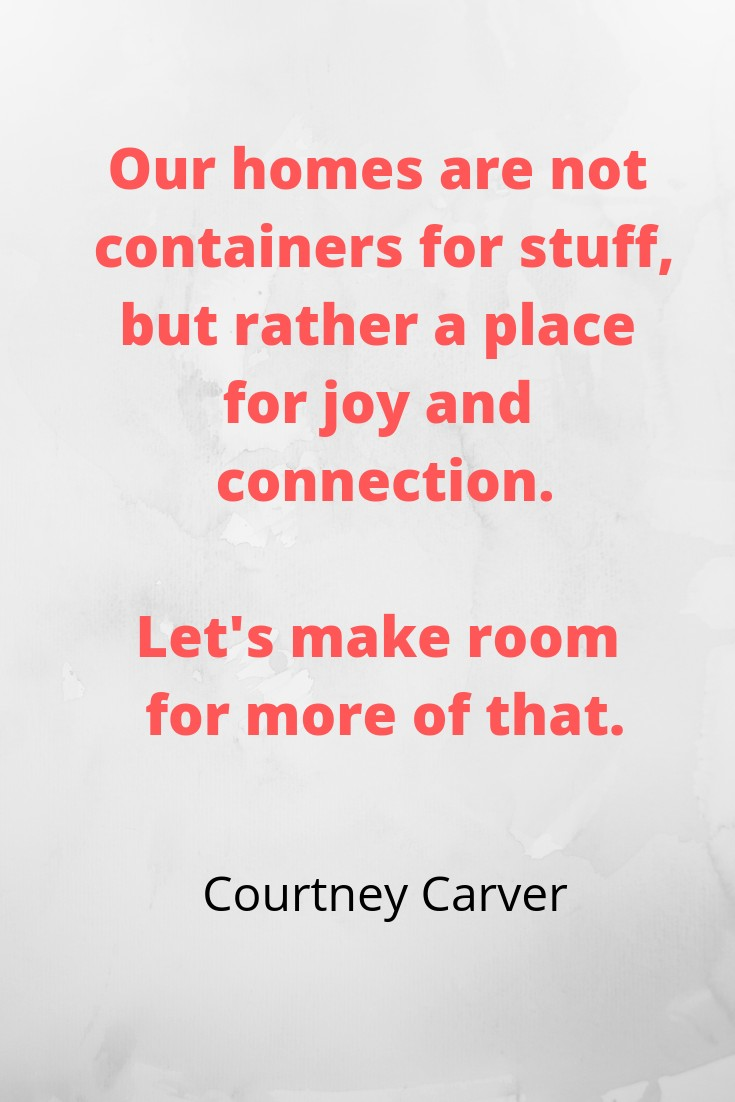 Our homes are not containers for stuff, but rather a place for joy and connection. Let's make room for more of that.